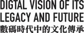 Digtal vision of its legagcy and future | 數碼時代中的文化傳承
